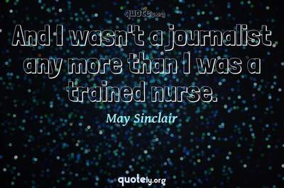 Photo Quote of And I wasn't a journalist any more than I was a trained nurse.