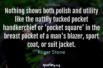 Photo Quote of Nothing shows both polish and utility like the nattily tucked pocket handkerchief or 'pocket square' in the breast pocket of a man's blazer, sport coat, or suit jacket.