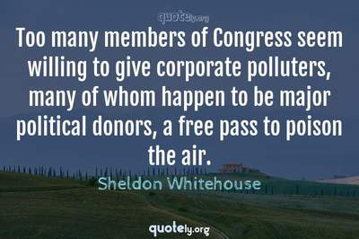 Photo Quote of Too many members of Congress seem willing to give corporate polluters, many of whom happen to be major political donors, a free pass to poison the air.