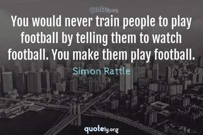 Photo Quote of You would never train people to play football by telling them to watch football. You make them play football.