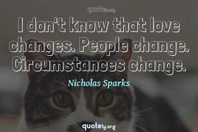 Photo Quote of I don't know that love changes. People change. Circumstances change.