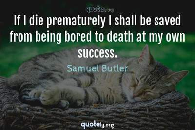 Photo Quote of If I die prematurely I shall be saved from being bored to death at my own success.