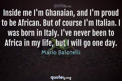 Photo Quote of Inside me I'm Ghanaian, and I'm proud to be African. But of course I'm Italian. I was born in Italy. I've never been to Africa in my life, but I will go one day.