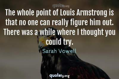 Photo Quote of The whole point of Louis Armstrong is that no one can really figure him out. There was a while where I thought you could try.