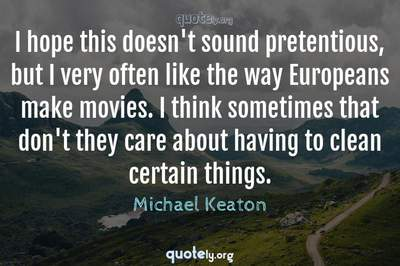 Photo Quote of I hope this doesn't sound pretentious, but I very often like the way Europeans make movies. I think sometimes that don't they care about having to clean certain things.