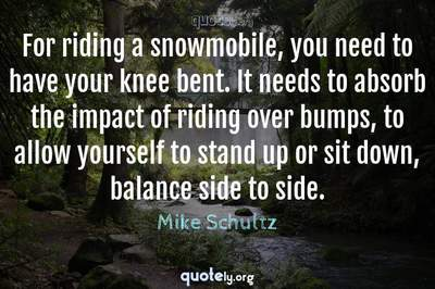 Photo Quote of For riding a snowmobile, you need to have your knee bent. It needs to absorb the impact of riding over bumps, to allow yourself to stand up or sit down, balance side to side.