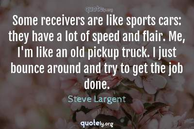 Photo Quote of Some receivers are like sports cars: they have a lot of speed and flair. Me, I'm like an old pickup truck. I just bounce around and try to get the job done.