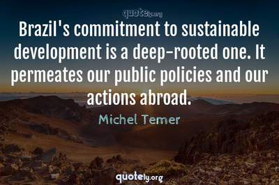 Photo Quote of Brazil's commitment to sustainable development is a deep-rooted one. It permeates our public policies and our actions abroad.