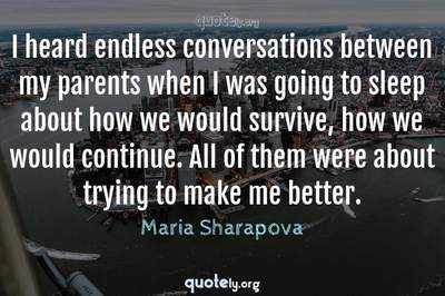 Photo Quote of I heard endless conversations between my parents when I was going to sleep about how we would survive, how we would continue. All of them were about trying to make me better.