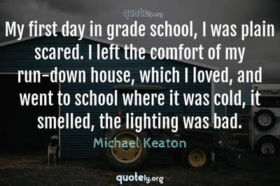 Photo Quote of My first day in grade school, I was plain scared. I left the comfort of my run-down house, which I loved, and went to school where it was cold, it smelled, the lighting was bad.