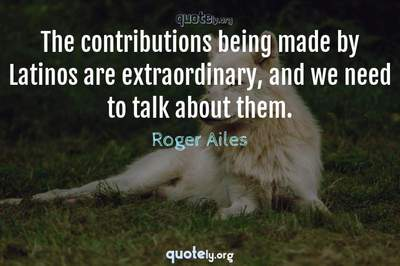 Photo Quote of The contributions being made by Latinos are extraordinary, and we need to talk about them.