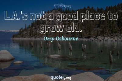 Photo Quote of L.A.'s not a good place to grow old.