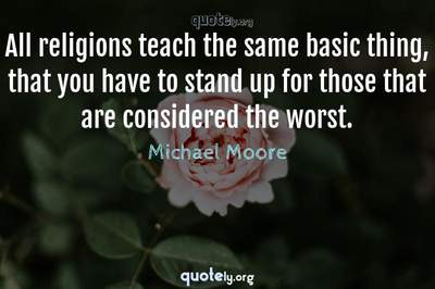 Photo Quote of All religions teach the same basic thing, that you have to stand up for those that are considered the worst.