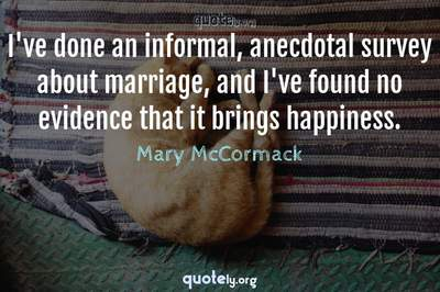 Photo Quote of I've done an informal, anecdotal survey about marriage, and I've found no evidence that it brings happiness.