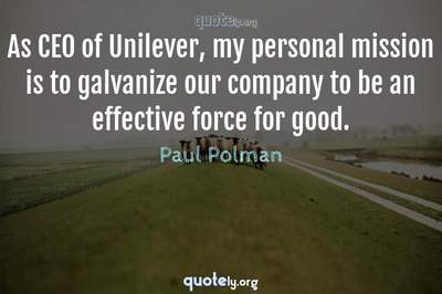 Photo Quote of As CEO of Unilever, my personal mission is to galvanize our company to be an effective force for good.
