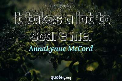 Photo Quote of It takes a lot to scare me.