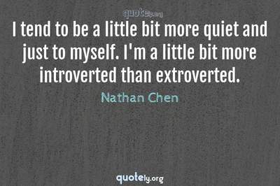 Photo Quote of I tend to be a little bit more quiet and just to myself. I'm a little bit more introverted than extroverted.