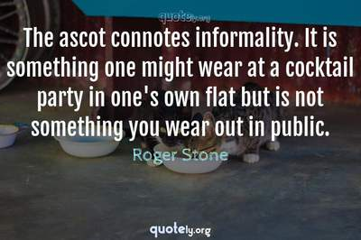 Photo Quote of The ascot connotes informality. It is something one might wear at a cocktail party in one's own flat but is not something you wear out in public.
