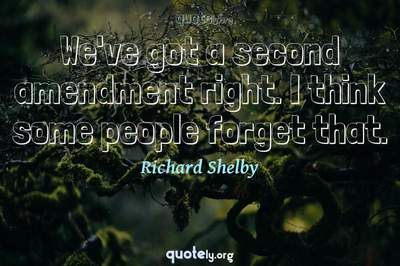 Photo Quote of We've got a second amendment right. I think some people forget that.