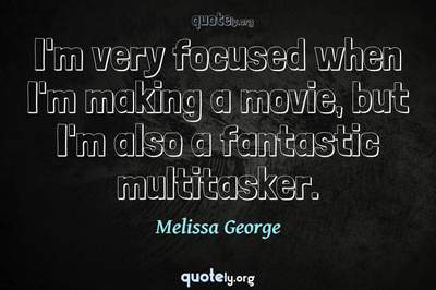 Photo Quote of I'm very focused when I'm making a movie, but I'm also a fantastic multitasker.
