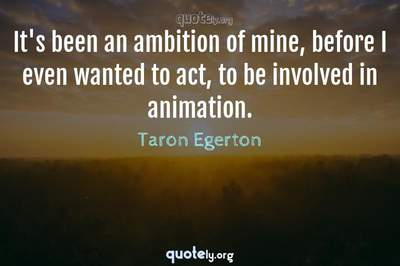 Photo Quote of It's been an ambition of mine, before I even wanted to act, to be involved in animation.