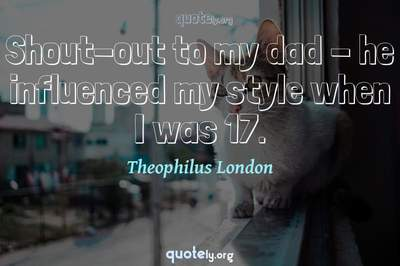 Photo Quote of Shout-out to my dad - he influenced my style when I was 17.
