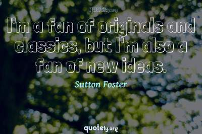 Photo Quote of I'm a fan of originals and classics, but I'm also a fan of new ideas.