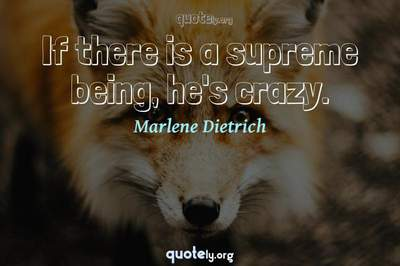 Photo Quote of If there is a supreme being, he's crazy.