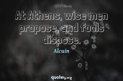Photo Quote of At Athens, wise men propose, and fools dispose.