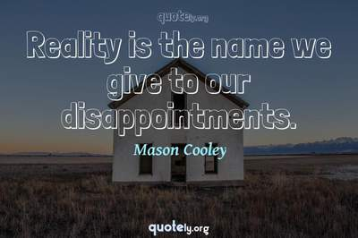 Photo Quote of Reality is the name we give to our disappointments.