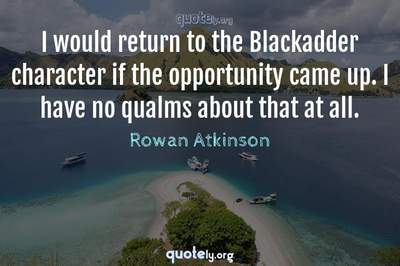 Photo Quote of I would return to the Blackadder character if the opportunity came up. I have no qualms about that at all.
