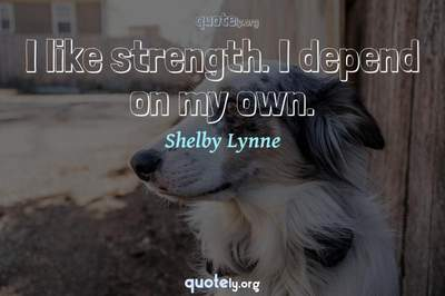 Photo Quote of I like strength. I depend on my own.