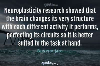 Photo Quote of Neuroplasticity research showed that the brain changes its very structure with each different activity it performs, perfecting its circuits so it is better suited to the task at hand.