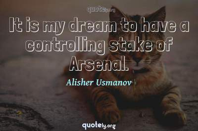 Photo Quote of It is my dream to have a controlling stake of Arsenal.