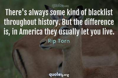 Photo Quote of There's always some kind of blacklist throughout history. But the difference is, in America they usually let you live.