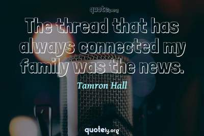 Photo Quote of The thread that has always connected my family was the news.