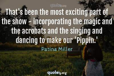 Photo Quote of That's been the most exciting part of the show - incorporating the magic and the acrobats and the singing and dancing to make our 'Pippin.'