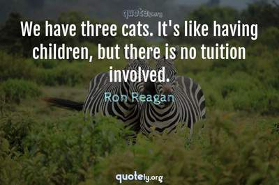 Photo Quote of We have three cats. It's like having children, but there is no tuition involved.