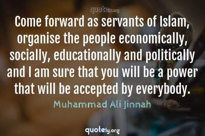 Photo Quote of Come forward as servants of Islam, organise the people economically, socially, educationally and politically and I am sure that you will be a power that will be accepted by everybody.