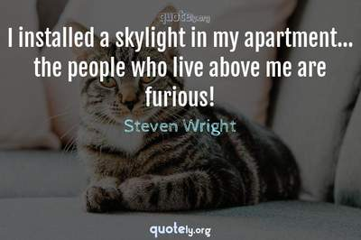 Photo Quote of I installed a skylight in my apartment... the people who live above me are furious!