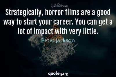 Photo Quote of Strategically, horror films are a good way to start your career. You can get a lot of impact with very little.