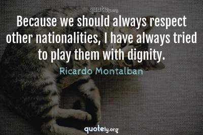Photo Quote of Because we should always respect other nationalities, I have always tried to play them with dignity.