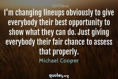 Photo Quote of I'm changing lineups obviously to give everybody their best opportunity to show what they can do. Just giving everybody their fair chance to assess that properly.