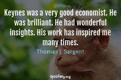 Photo Quote of Keynes was a very good economist. He was brilliant. He had wonderful insights. His work has inspired me many times.