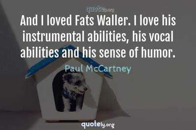 Photo Quote of And I loved Fats Waller. I love his instrumental abilities, his vocal abilities and his sense of humor.