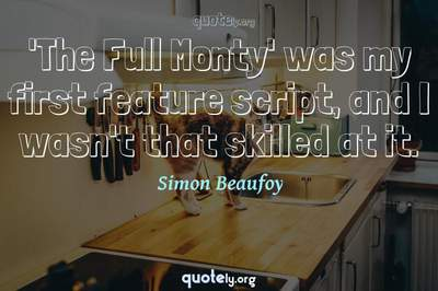 Photo Quote of 'The Full Monty' was my first feature script, and I wasn't that skilled at it.