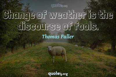 Photo Quote of Change of weather is the discourse of fools.