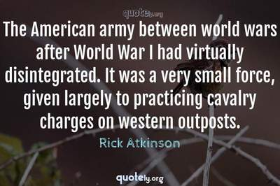 Photo Quote of The American army between world wars after World War I had virtually disintegrated. It was a very small force, given largely to practicing cavalry charges on western outposts.