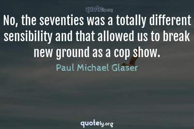 Photo Quote of No, the seventies was a totally different sensibility and that allowed us to break new ground as a cop show.