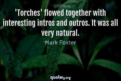 Photo Quote of 'Torches' flowed together with interesting intros and outros. It was all very natural.